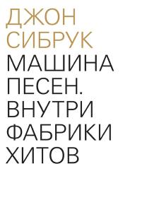 Книга, Машина пісень. Всередині фабрики хітів, Джон Сібрук, 978-5-91103-317-0