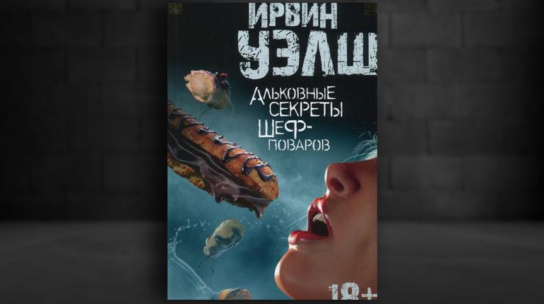 Книга, Альковные секреты шеф-поваров, Ирвин Уэлш, 978-5-389-12655-8