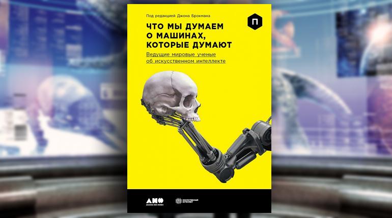 Книга, Что мы думаем о машинах, которые думают. Ведущие мировые учёные об искусственном интеллекте, Джон Брокман, 978-5-91671-775-4