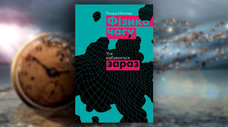 Книга, Фізика часу. Усе відбувається зараз, Ричард Мюллер, 978-617-7682-34-8