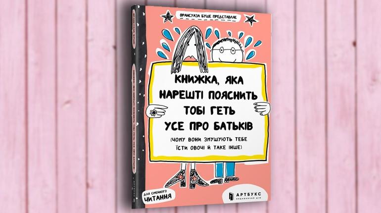 Книга, Книжка, яка нарешті пояснить тобі геть усе про батьків (чому вони змушують тебе їсти овочі й таке інше), Франсуаза Буше,  9786177395996