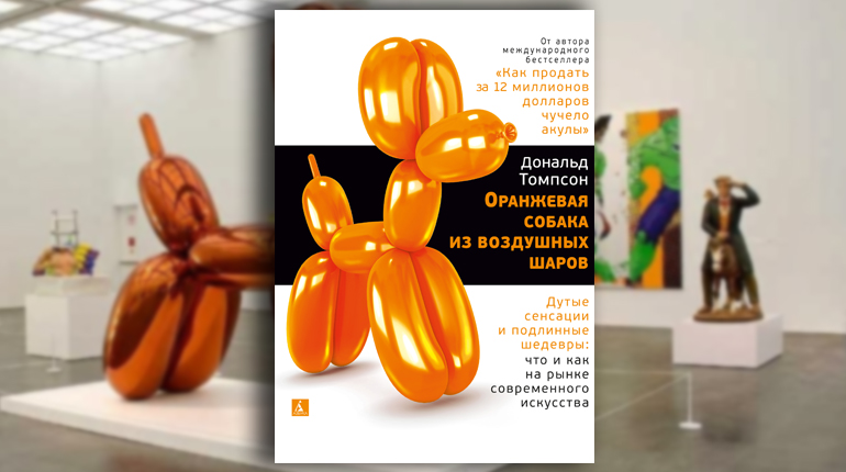 Книга, Оранжевая собака из воздушных шаров. Дутые сенсации и подлинные шедевры: что и как на рынке современного искусства, Дональд Томпсон, 978-5-389-14797-3