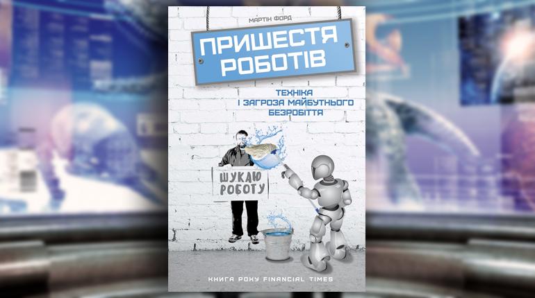 Книга, Пришестя роботів. Техніка і загроза майбутнього безробіття, Мартін Форд, 978-617-7279-73-9