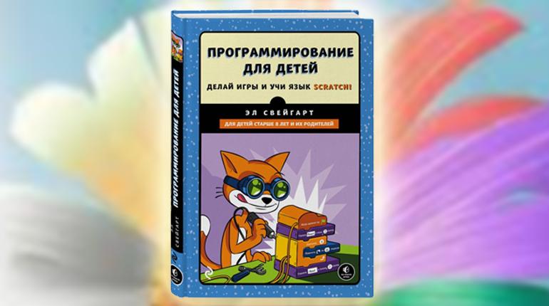 Книга, Программирование для детей. Делай игры и учи язык Scratch!, Эл Свейгарт, 978-5-699-98943-0