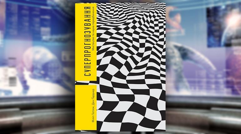 Книга, Суперпрогнозування. Мистецтво та наука передбачення, Філіп Тетлок, Ден Ґарднер, 978-617-7381458-82-0