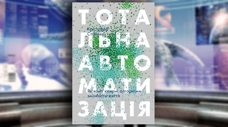 Книга, Тотальна автоматизація. Як комп'ютерні алгоритми змінюють світ, Кристофер Стайнер,978-617-7552-45-0
