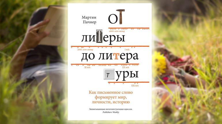 Книга, От литеры до литературы. Как письменное слово формирует мир, личности, историю, Мартин Пачнер, 978-5-389-14058-5
