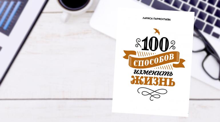 Книга, 100 способов изменить жизнь, Лариса Парфентьева,  978-5-00146-480-8