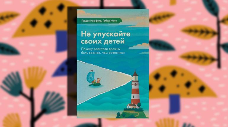 Книга, Не упускайте своих детей, Гордон Ньюфелд, 978-5-9909578-4-8